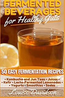 Fermented Beverages for Healthy Guts: 50 Easy Fermentation Recipes - Kombucha and Jun Teas - Juices - Kefir - Lacto-Fermented Lemonades - Yogurts - Smoothies -Sodas