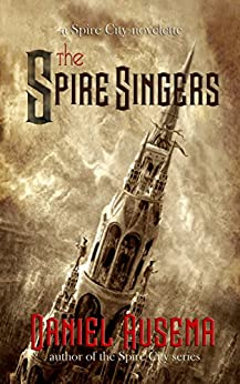 The Spire Singers: a Spire City novelette by [Daniel Ausema]
