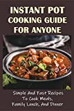 Instant Pot Cooking Guide For Anyone: Simple And Fast Recipes To Cook Meals, Family Lunch, And Dinner: Vegan Instant Pot Recipes For Easy Dinners