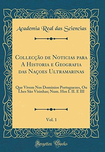 Collecção de Noticias para A Historia e Geografia das Naçoes Ultramarinas, Vol. 1: Que Vivem Nos Dominios Portuguezes, Ou Lhes São Visinhas; Num. Hos I. II. E III (Classic Reprint)