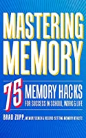 Mastering Memory: 75 Memory Hacks for Success in School, Work & Life