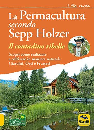 La permacultura secondo Sepp Holzer. Il contadino ribelle. Scopri come realizzare e coltivare in maniera naturale giardini, orti e frutteti