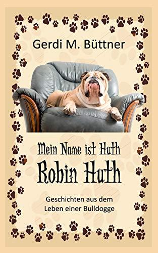 Mein Name ist Huth, Robin Huth: Geschichten aus dem Leben einer Bulldogge