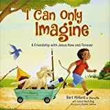I Can Only Imagine (picture book): A Friendship with Jesus Now and Forever
