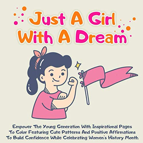 Just A Girl With A Dream: Empower The Young Generation With Inspirational Pages To Color Featuring Cute Patterns And Positive Affirmations To Build Confidence While Celebrating Women's History Month