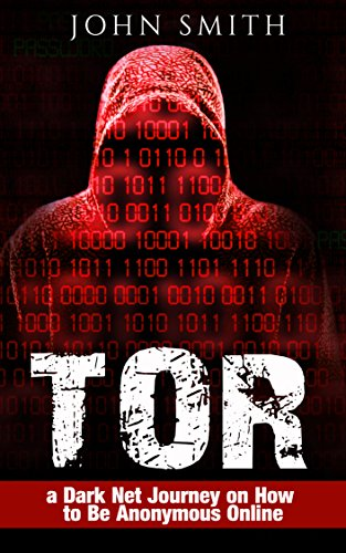 TOR: a Dark Net Journey on How to Be Anonymous Online (TOR, Dark Net, DarkNet, Deep web, cyber security Book 1) (English Edition)
