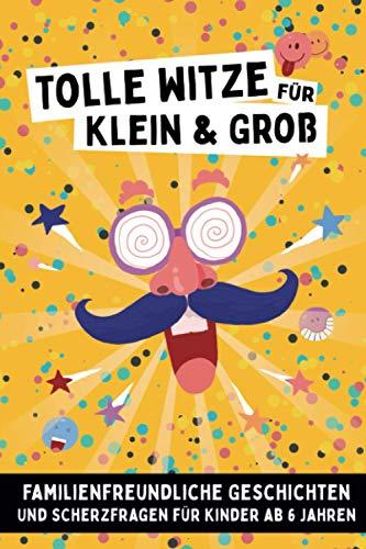 Tolle Witze für Klein und Groß: - Familienfreundliche Geschichten und Scherzfragen für Kinder ab 6 Jahren