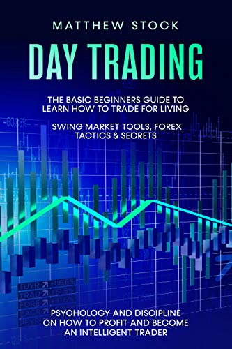 Day Trading: The Basic Beginners Guide to Learn How to Trade for a Living. Swing Market Tools, Forex Tactics & Secrets. Psychology and Discipline on How ... an Intelligent Trader. (English Edition)