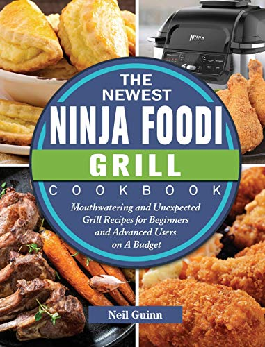 The Newest Ninja Foodi Grill Cookbook: Mouthwatering and Unexpected Grill Recipes for Beginners and Advanced Users on A Budget