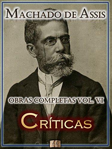 Críticas de Machado de Assis - Obras Completas [Ilustrado, Notas, Biografia com Análises e Críticas] - Vol. VI: Crítica (Obras Completas de Machado de Assis Livro 6)