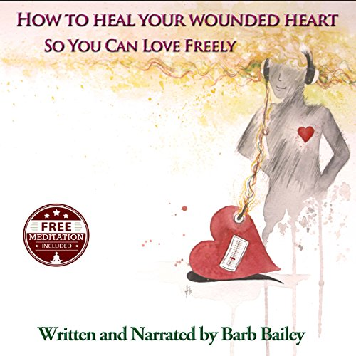 How to Heal Your Wounded Heart so You Can Love Freely audiobook cover art