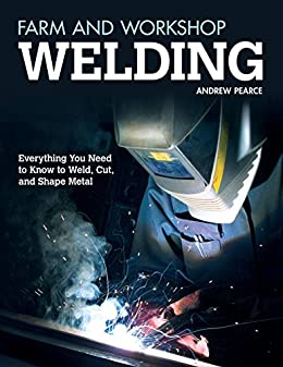 Farm and Workshop Welding: Everything You Need to Know to Weld, Cut, and Shape Metal by [Andrew Pearce]