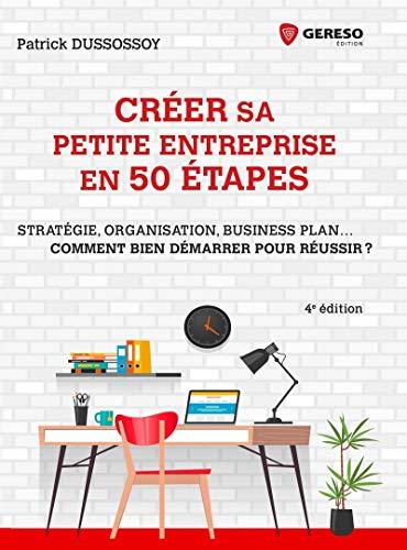 Créer sa petite entreprise en 50 étapes: Stratégie, structure juridique, business plan... Comment bien démarrer pour réussir?