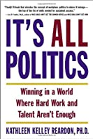 It's All Politics: Winning in a World Where Hard Work and Talent Aren't Enough by Kathleen Kelly Reardon Ph.D.(2006-09-19)