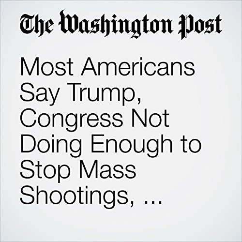 Most Americans Say Trump, Congress Not Doing Enough to Stop Mass Shootings, Post-ABC Poll Finds copertina