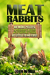 Meat Rabbits: No More Pellets, a Beginner's Guide to Raising Rabbits with Natural Feeds at Little to No Cost. (Backyard Homesteading Book 1) (English Edition)