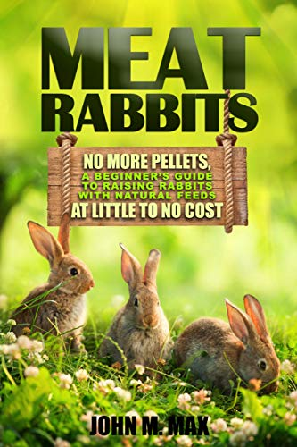 Meat Rabbits: No More Pellets, a Beginner's Guide to Raising Rabbits with Natural Feeds at Little to No Cost. (Backyard Homesteading Book 1) by [John M. Max]