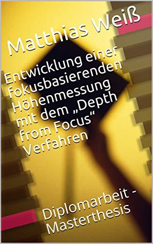 """Entwicklung einer fokusbasierenden Höhenmessung mit dem """"Depth from Focus"""" Verfahren: Diplomarbeit - Masterthesis"""