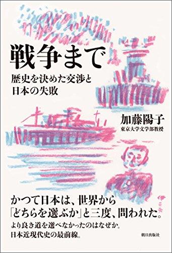 戦争まで 歴史を決めた交渉と日本の失敗 - 加藤陽子