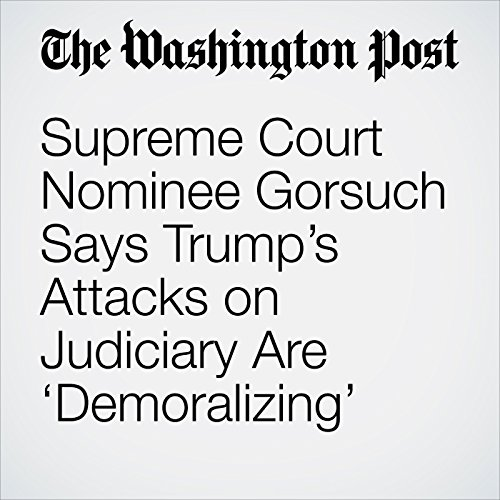 Supreme Court Nominee Gorsuch Says Trump's Attacks on Judiciary Are 'Demoralizing' copertina