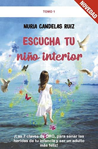 Escucha Tu Niño Interior: ¡Las 7 Claves de Oro, para sanar las heridas de tu Infancia y ser un Adulto más feliz!