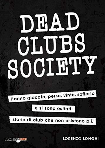 Dead Clubs Society: Hanno giocato, perso, vinto, sofferto e si sono estinti: storie di club che non esistono più (Italian Edition)