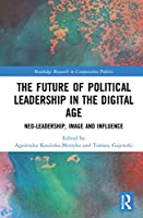 The Future of Political Leadership in the Digital Age: Neo-Leadership, Image and Influence (Routledge Research in Comparative Politics)