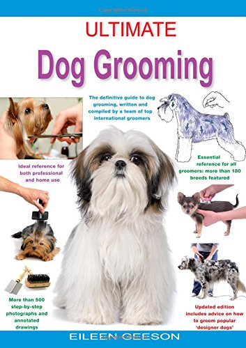 Geeson, E: Ultimate Dog Grooming: The Definitive Guide to Dog Grooming, Written and Compiled by a Team of Top International Groomers