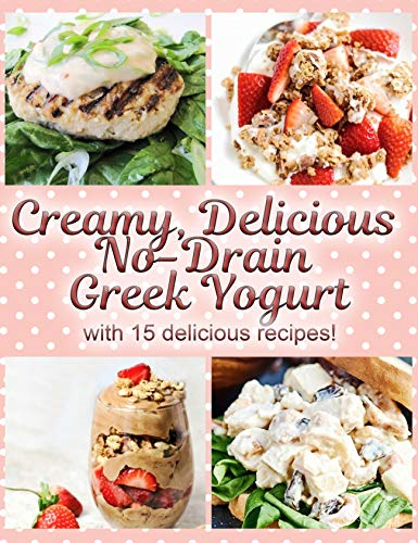 Creamy, Delicious No-Drain Greek Yogurt with 15 delicious recipes!: Make the best yogurt you'll ever eat with my easy, fun and no-fuss method! (English Edition)