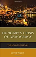 Hungary's Crisis of Democracy: The Road to Serfdom by Peter Wilkin(2016-08-26)