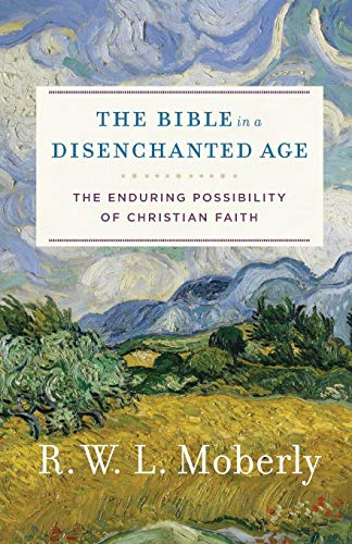 Bible in a Disenchanted Age: The Enduring Possibility of Christian Faith (Theological Explorations for the Church Catholic)