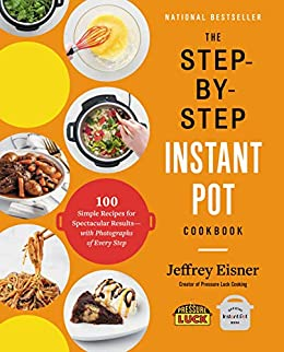 The Step-by-Step Instant Pot  Cookbook: 100 Simple Recipes for Spectacular Results -- with Photographs of Every Step by [Jeffrey Eisner]