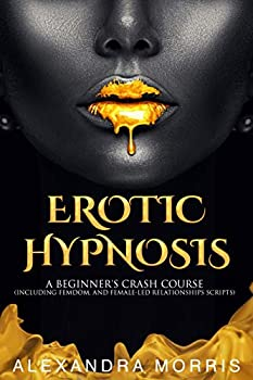 Erotic Hypnosis  A Beginner s Crash Course  Including Femdom and Female-Led Relationships Scripts