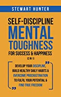 Self-Discipline & Mental Toughness For Success & Happiness (2 in 1): Develop Your Discipline, Build Healthy Daily Habits & Overcome Procrastination To Fulfil Your Potential & Find True Freedom