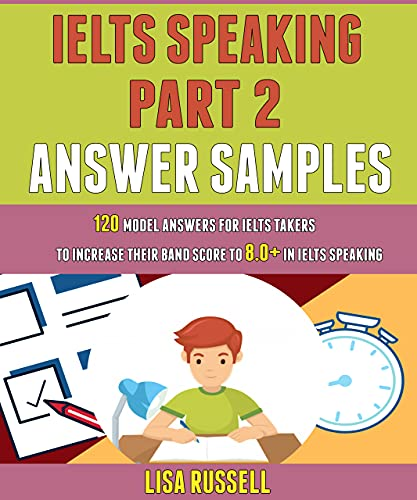 Ielts Speaking Part 2 Answer Samples: 120 Model Answers For Ielts Takers To Increase Their Band Score To 8.0+ In Ielts Speaking. (English Edition)