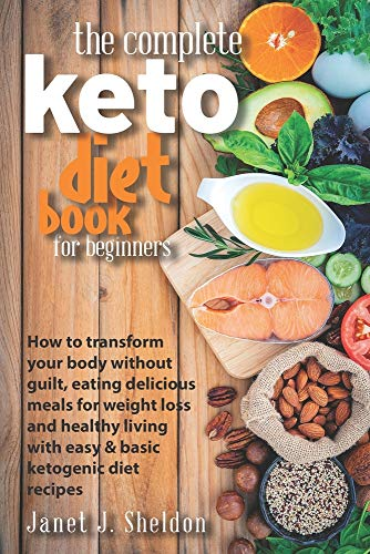 The Complete Keto Diet Book For Beginners: How to transform your body without guilt, eating delicious meals for weight loss and healthy living with easy & basic ketogenic diet recipes