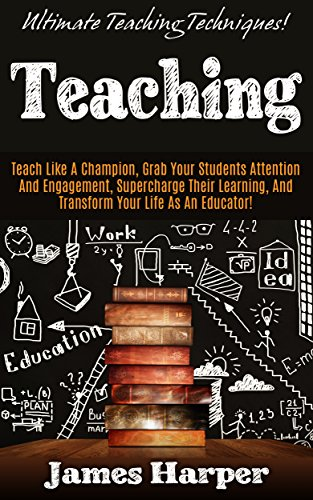 Teaching: Ultimate Teaching Techniques! - Teach Like A Champion, Grab Your Students' Attention And Engagement, Supercharge Their Learning, and Transform ... Self Confidence) (English Edition)