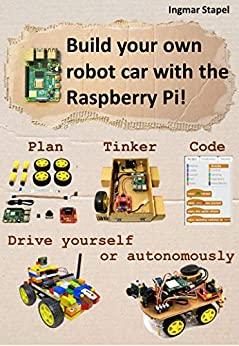 Build your own robot car with the Raspberry Pi!: Plan, tinker, code and drive your robot car by yourself or let it drive autonomously (English Edition) von [Ingmar Stapel]