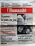 HUMANITE (L') [No 16946] du 08/02/1999 - KOSOVO - LA PAIX EN JEU SANG CONTAMINE - LE PROCES DES POLITIQUES ROBERT HUE - UNE LISTE QUI VA SECOUER LA VIE POLITIQUE UN GRAND HOMMAGE POUR LE PETIT ROI - LE ROI HUSSEIN DE JORDANIE EST MORT - LE PRINCE ABDALLAH LUI SUCCEDE MARK ROTHKO - GRAND PEINTRE AMERICAIN IRLANDE ET FRANCE - RUGBY DENIS BERGER - L'EGALITE ENTRE LES FEMMES ET LES HOMMES