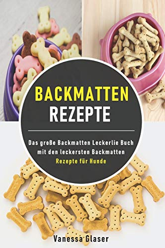 Backmatten Rezepte: Das große Backmatten Leckerlie Buch mit den leckersten Backmatten Rezepte für Hunde