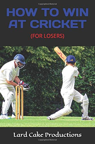 HOW TO WIN AT CRICKET: (FOR LOSERS)