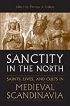 Sanctity in the North: Saints, Lives, and Cults in Medieval Scandinavia (Toronto Old Norse-Icelandic Series (TONIS) Book 3)