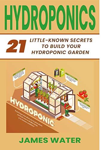 Hydroponics: 21 Little-Known Secrets to Build Your Hydroponic Garden (HYDROPONICS GARDENING)