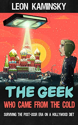 The Geek Who Came from the Cold: Surviving the Post-USSR Era on a Hollywood Diet (English Edition)