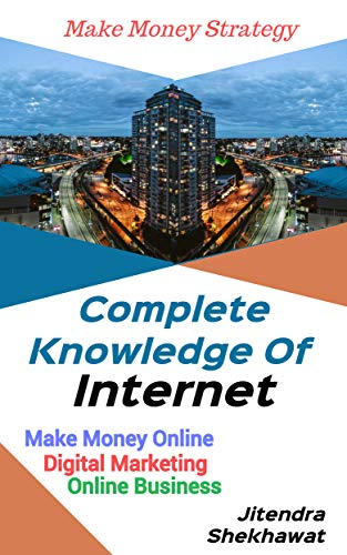 Complete Knowledge Of Internet: Make Money Online Digital Marketing & Online Business