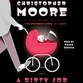 A Dirty Job                   Written by:                                                                                                                                 Christopher Moore                               Narrated by:                                                                                                                                 Fisher Stevens                      Length: 11 hrs and 50 mins     40 ratings     Overall 4.5
