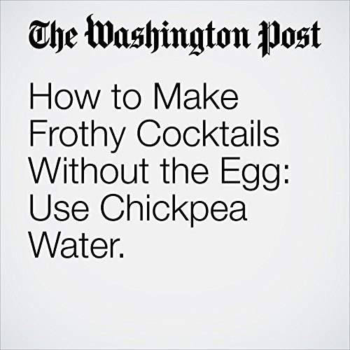 How to Make Frothy Cocktails Without the Egg: Use Chickpea Water. copertina