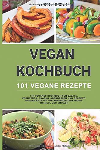 VEGAN KOCHBUCH: 101 Vegane Rezepte: Ihr veganes Kochbuch für Salate, Frühstück, Snacks, Abendessen und Dessert. (vegane Rezepte für Anfänger und Profis schnell und einfach)