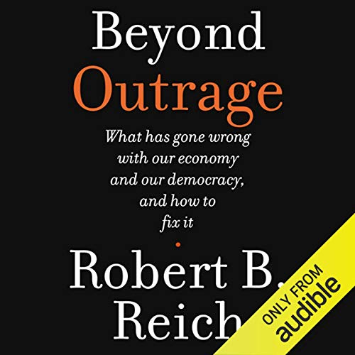 Beyond Outrage: What Has Gone Wrong with Our Economy and Our Democracy, and How to Fix Them