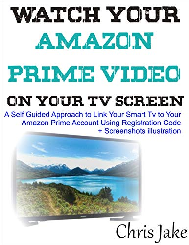 Watch Your Video Prime Video on Your Smart TV Screen: A Self-Guided Approach to Link Your Smart TV to Your Amazon Prime Account Using Registration Code + Screenshots Illustration (English Edition)